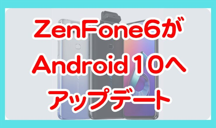 ASUSのZenFone6がAndroid10へアップデート