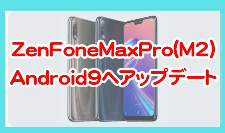 ASUSのZenFoneMaxPro(M2)がAndroid9へアップデート